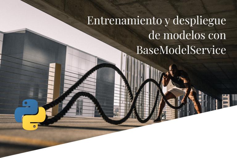 Entrenamiento y despliegue de modelos con BaseModelService